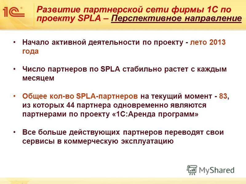 Развитие партнерской сети фирмы 1С по проекту SPLA – Перспективное направление Начало активной деятельности по проекту - лето 2013 года Число партнеров по SPLA стабильно растет с каждым месяцем Общее кол-во SPLA-партнеров на текущий момент - 83, из к