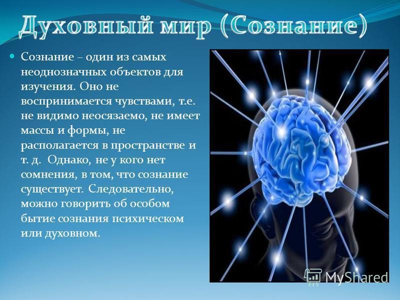 Сознание – один из самых неоднозначных объектов для изучения. Оно не воспринимается чувствами, т. е. не видимо неосязаемо, не имеет массы и формы, не располагается в пространстве и т. д. Однако, не у кого нет сомнения, в том, что сознание существует.