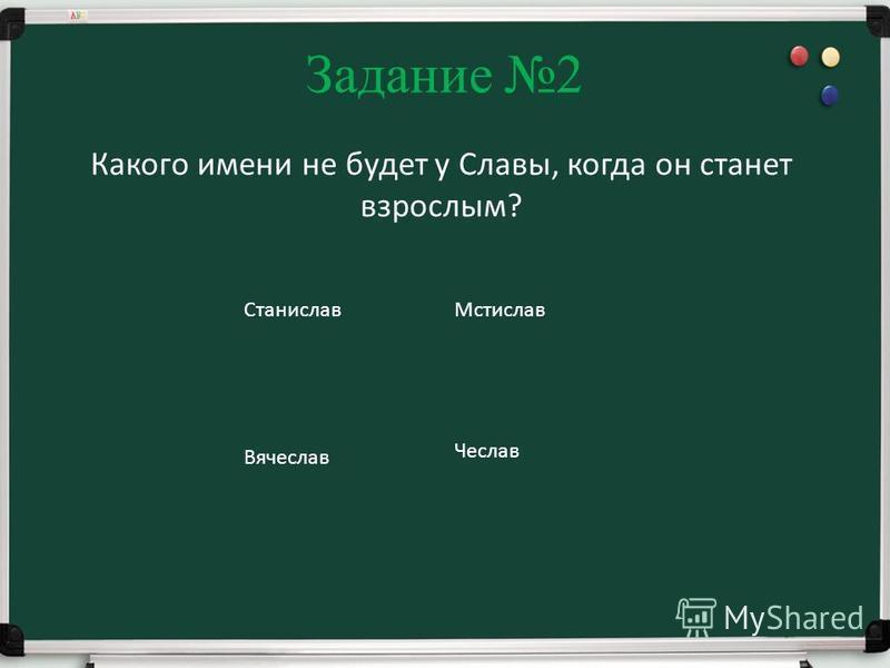 Задание 2 Какого имени не будет у Славы, когда он станет взрослым? Станислав Мстислав Вячеслав Чеслав