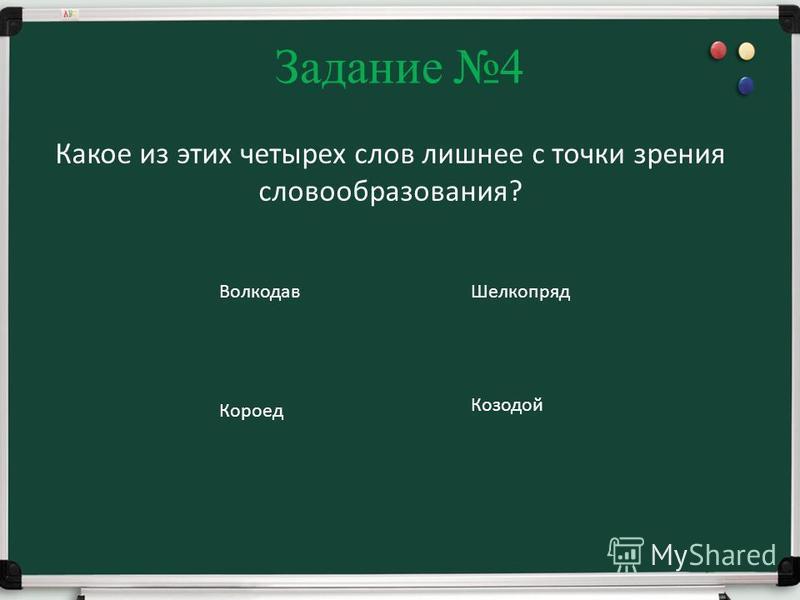 Задание 4 Какое из этих четырех слов лишнее с точки зрения словообразования? Волкодав Короед Шелкопряд Козодой