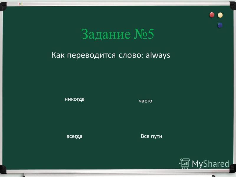 Задание 5 Как переводится слово: always никогда часто всегда Все пути