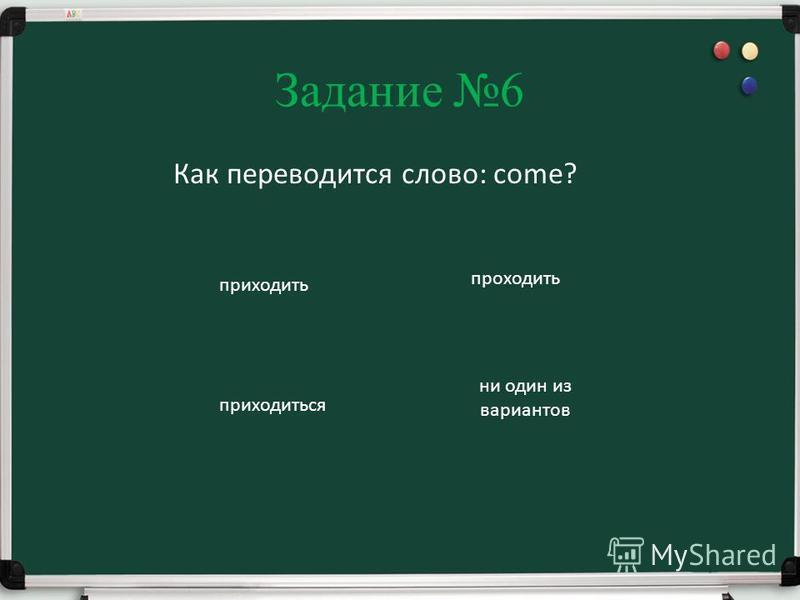 Задание 6 Как переводится слово: come? приходить проходить приходиться ни один из вариантов