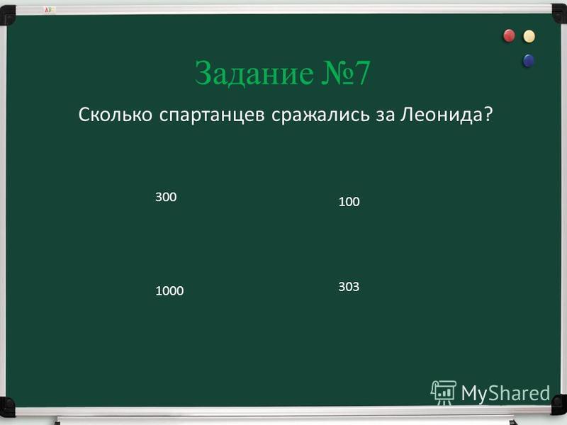 Задание 7 Сколько спартанцев сражались за Леонида? 300 100 1000 303