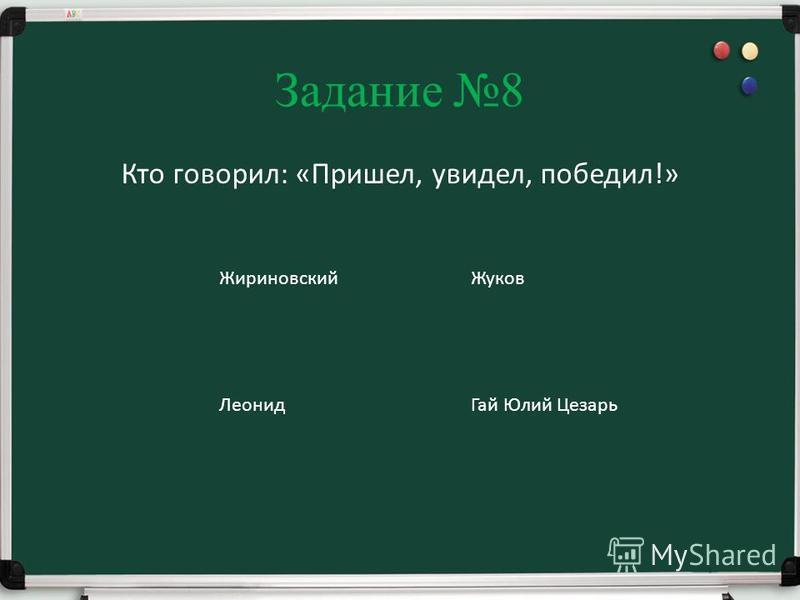 Задание 8 Кто говорил: «Пришел, увидел, победил!» Жириновский Жуков Леонид Гай Юлий Цезарь