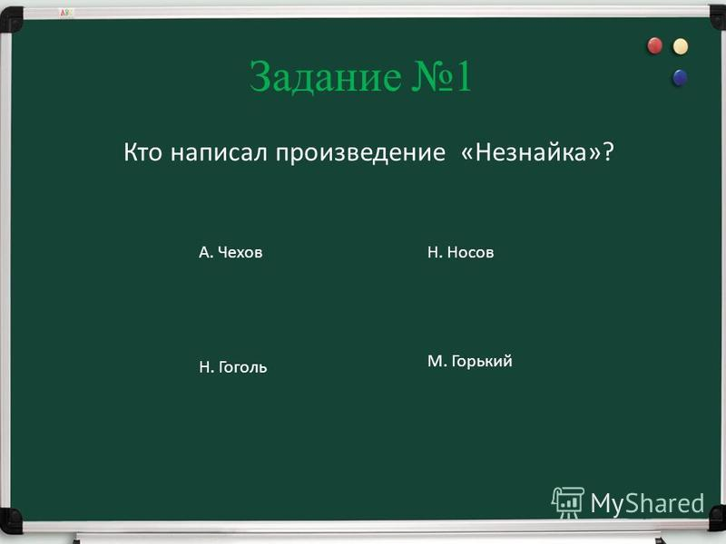 Задание 1 Кто написал произведение «Незнайка»? А. ЧеховН. Носов Н. Гоголь М. Горький