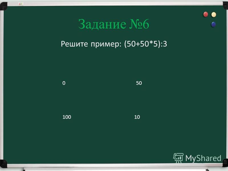 Задание 6 Решите пример: (50+50*5):3 100 050 10