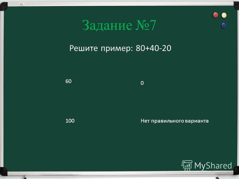 Задание 7 Решите пример: 80+40-20 60 100 0 Нет правильного варианта
