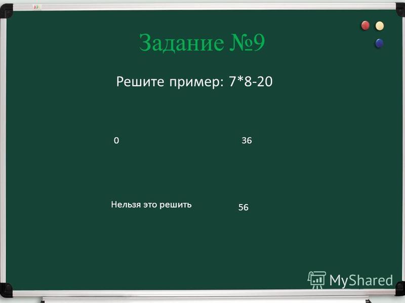 Задание 9 Решите пример: 7*8-20 0 Нельзя это решить 36 56