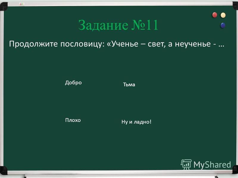 Задание 11 Продолжите пословицу: «Ученье – свет, а неученье - … Добро Тьма Плохо Ну и ладно!