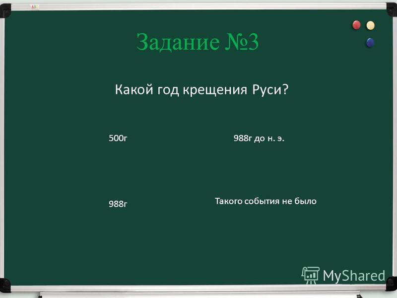 Задание 3 Какой год крещения Руси? 500 г 988 г 988 г до н. э. Такого события не было
