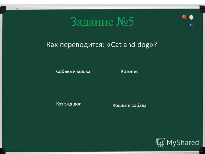 Задание 5 Как переводится: «Cat and dog»? Собака и кошка Кошка и собака Котопес Кэт энд дог