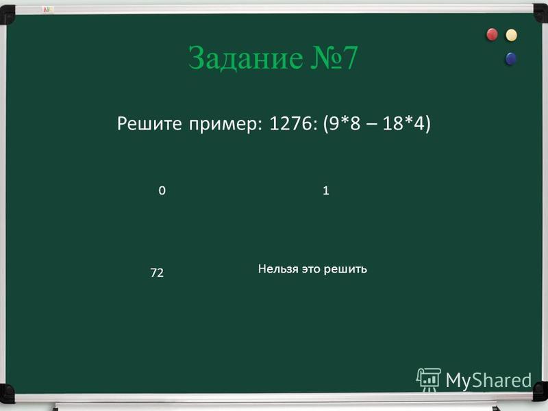 Задание 7 Решите пример: 1276: (9*8 – 18*4) 01 72 Нельзя это решить