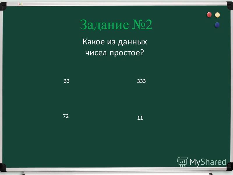 Задание 2 Какое из данных чисел простое? 33 72 333 11
