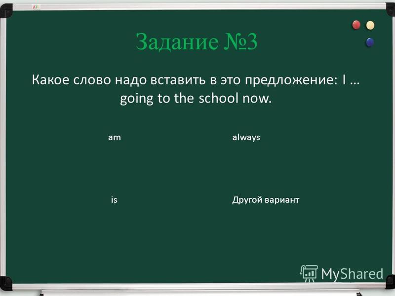 Задание 3 Какое слово надо вставить в это предложение: I … going to the school now. am is always Другой вариант