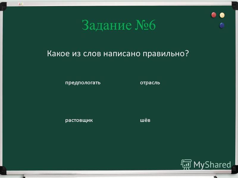 Задание 6 Какое из слов написано правильно? предполагать ростовщик отрасль шов