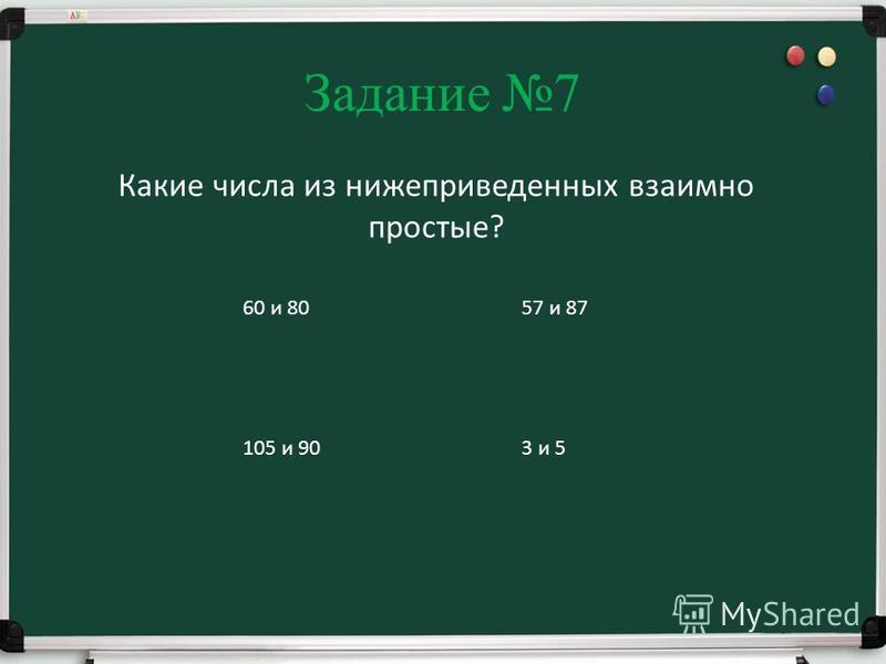 Задание 7 Какие числа из нижеприведенных взаимно простые? 60 и 80 105 и 90 57 и 87 3 и 5