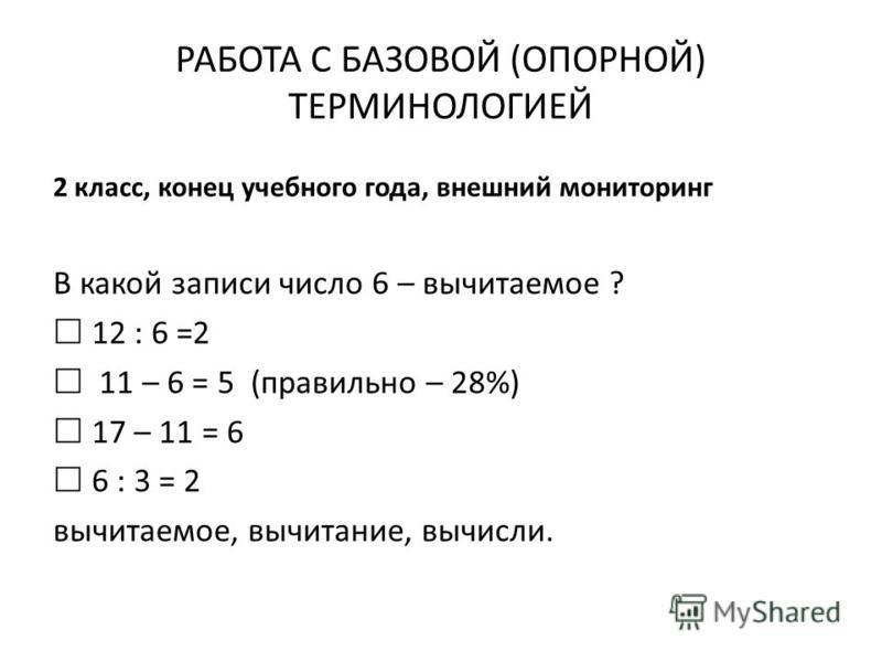 РАБОТА С БАЗОВОЙ (ОПОРНОЙ) ТЕРМИНОЛОГИЕЙ 2 класс, конец учебного года, внешний мониторинг В какой записи число 6 – вычитаемое ? 12 : 6 =2 11 – 6 = 5 (правильно – 28%) 17 – 11 = 6 6 : 3 = 2 вычитаемое, вычитание, вычисли.
