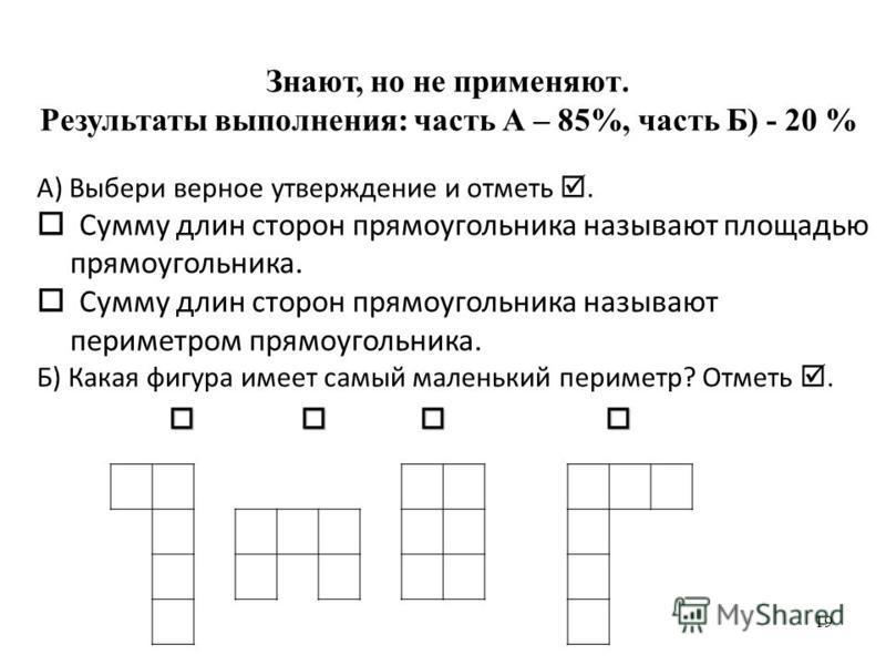 Знают, но не применяют. Результаты выполнения: часть А – 85%, часть Б) - 20 % 19 А) Выбери верное утверждение и отметь. Сумму длин сторон прямоугольника называют площадью прямоугольника. Сумму длин сторон прямоугольника называют периметром прямоуголь