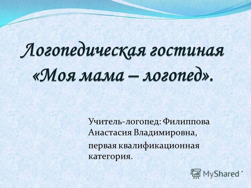 Учитель-логопед: Филиппова Анастасия Владимировна, первая квалификационная категория..