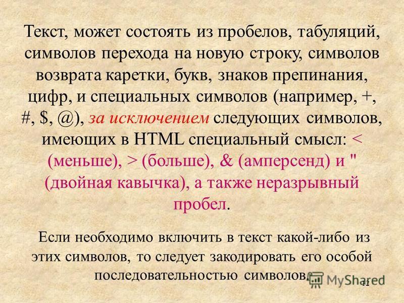 12 Текст, может состоять из пробелов, табуляций, символов перехода на новую строку, символов возврата каретки, букв, знаков препинания, цифр, и специальных символов (например, +, #, $, @), за исключением следующих символов, имеющих в HTML специальный