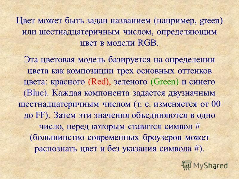 24 Цвет может быть задан названием (например, green) или шестнадцатеричным числом, определяющим цвет в модели RGB. Эта цветовая модель базируется на определении цвета как композиции трех основных оттенков цвета: красного (Red), зеленого (Green) и син
