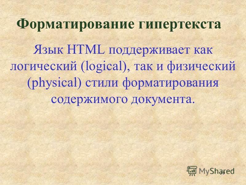39 Форматирование гипертекста Язык HTML поддерживает как логический (logical), так и физический (physical) стили форматирования содержимого документа.