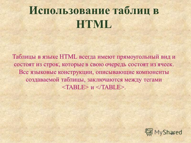 69 Использование таблиц в HTML Таблицы в языке HTML всегда имеют прямоугольный вид и состоят из строк, которые в свою очередь состоят из ячеек. Все языковые конструкции, описывающие компоненты создаваемой таблицы, заключаются между тегами и.