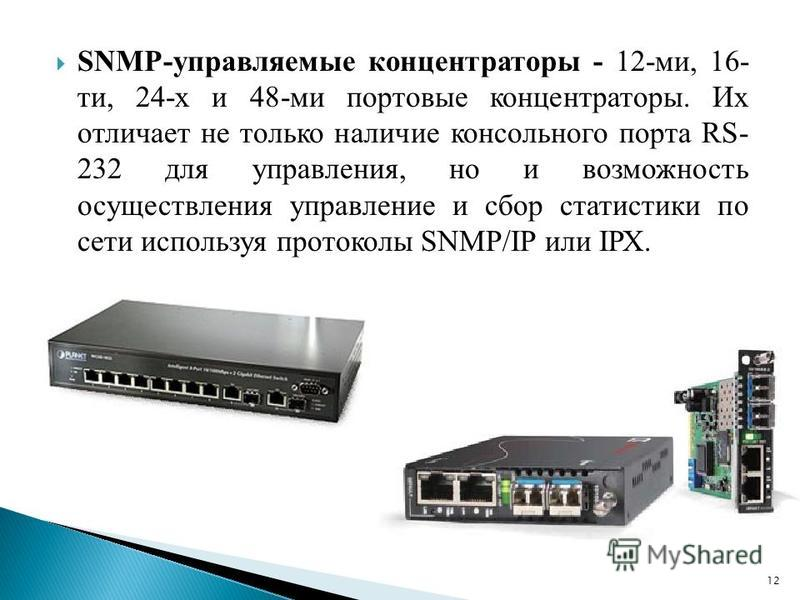 SNMP-управляемые концентраторы - 12-ми, 16- ти, 24-х и 48-ми портовые концентраторы. Их отличает не только наличие консольного порта RS- 232 для управления, но и возможность осуществления управление и сбор статистики по сети используя протоколы SNMР/