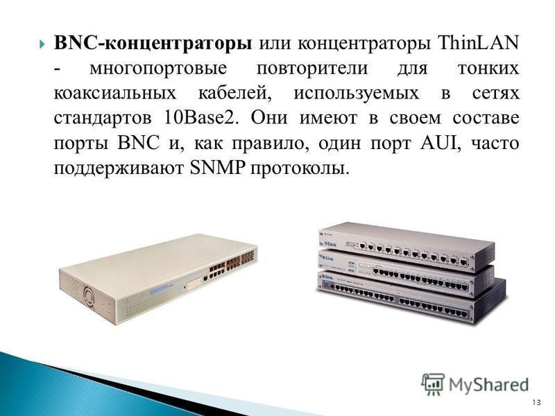 BNC-концентраторы или концентраторы ThinLAN - многопортовые повторители для тонких коаксиальных кабелей, используемых в сетях стандартов 10Base2. Они имеют в своем составе порты BNC и, как правило, один порт AUI, часто поддерживают SNMP протоколы. 13