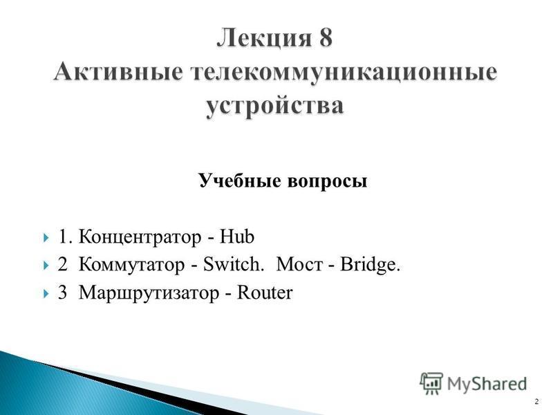 Учебные вопросы 1. Концентратор - Hub 2 Коммутатор - Switch. Мост - Bridge. 3 Маршрутизатор - Router 2