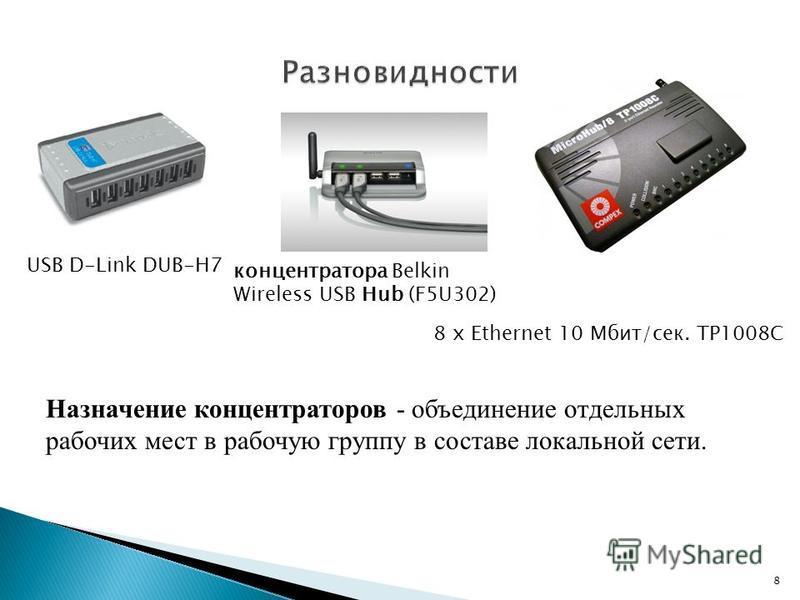 USB D-Link DUB-H7 8 x Ethernet 10 Мбит/сек. TP1008C Назначение концентраторов - объединение отдельных рабочих мест в рабочую группу в составе локальной сети. концентратора Belkin Wireless USB Hub (F5U302) 8