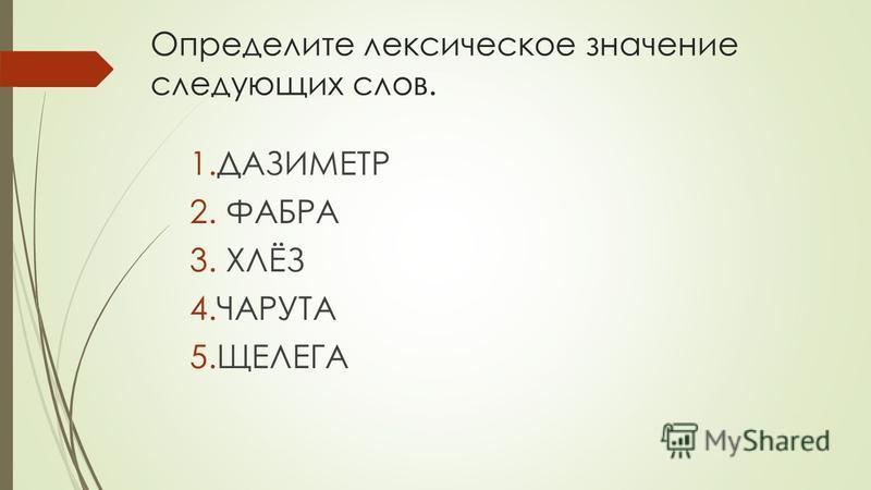 Определите лексическое значение следующих слов. 1. ДАЗИМЕТР 2. ФАБРА 3. ХЛЁЗ 4. ЧАРУТА 5.ЩЕЛЕГА
