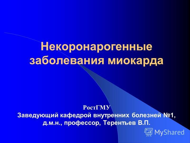 Некоронарогенные заболевания миокарда РостГМУ Заведующий кафедрой внутренних болезней 1, д.м.н., профессор, Терентьев В.П.