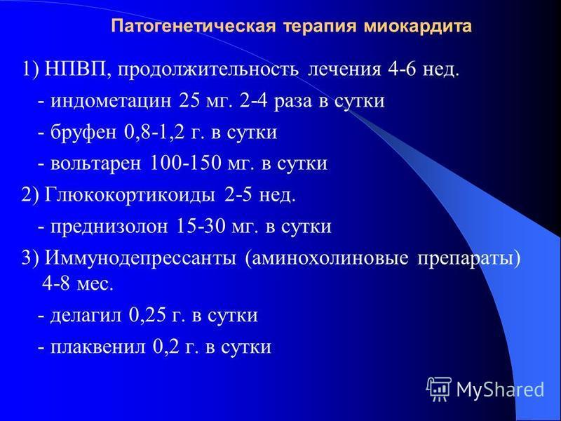 Патогенетическая терапия миокардита 1) НПВП, продолжительность лечения 4-6 нед. - индометацин 25 мг. 2-4 раза в сутки - бруфен 0,8-1,2 г. в сутки - вольтарен 100-150 мг. в сутки 2) Глюкокортикоиды 2-5 нед. - преднизолон 15-30 мг. в сутки 3) Иммунодеп