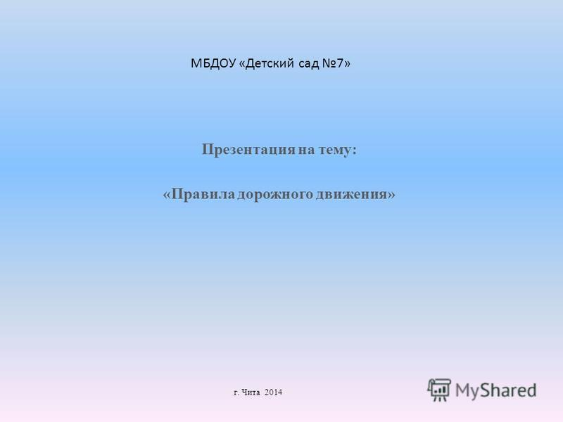 Презентация на тему: «Правила дорожного движения» г. Чита 2014 МБДОУ «Детский сад 7»