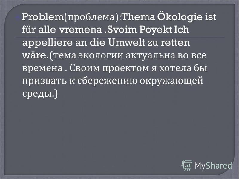 Problem( проблема ):Thema Ökologie ist für alle vremena.Svoim Poyekt Ich appelliere an die Umwelt zu retten wäre.( тема экологии актуальна во все времена. Своим проектом я хотела бы призвать к сбережению окружающей среды.)