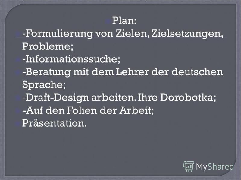 Plan: -Formulierung von Zielen, Zielsetzungen, Probleme; -Informationssuche; -Beratung mit dem Lehrer der deutschen Sprache; -Draft-Design arbeiten. Ihre Dorobotka; -Auf den Folien der Arbeit; Präsentation.