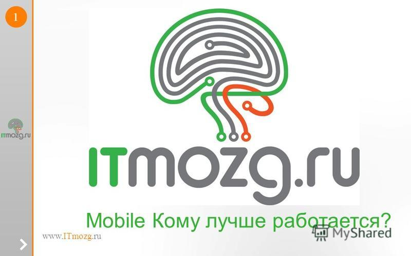 www.ITmozg.ru 1 Mobile Кому лучше работается?