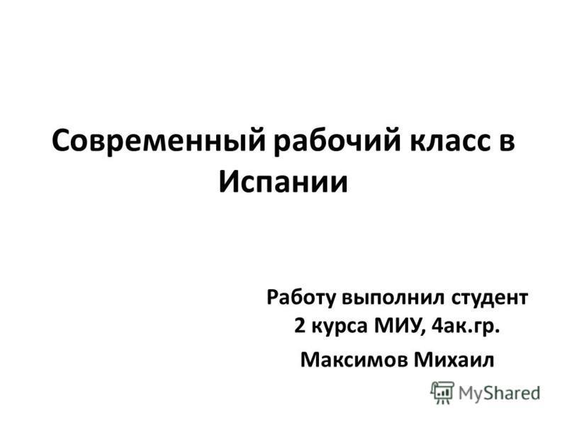 Современный рабочий класс в Испании Работу выполнил студент 2 курса МИУ, 4 ак.гр. Максимов Михаил