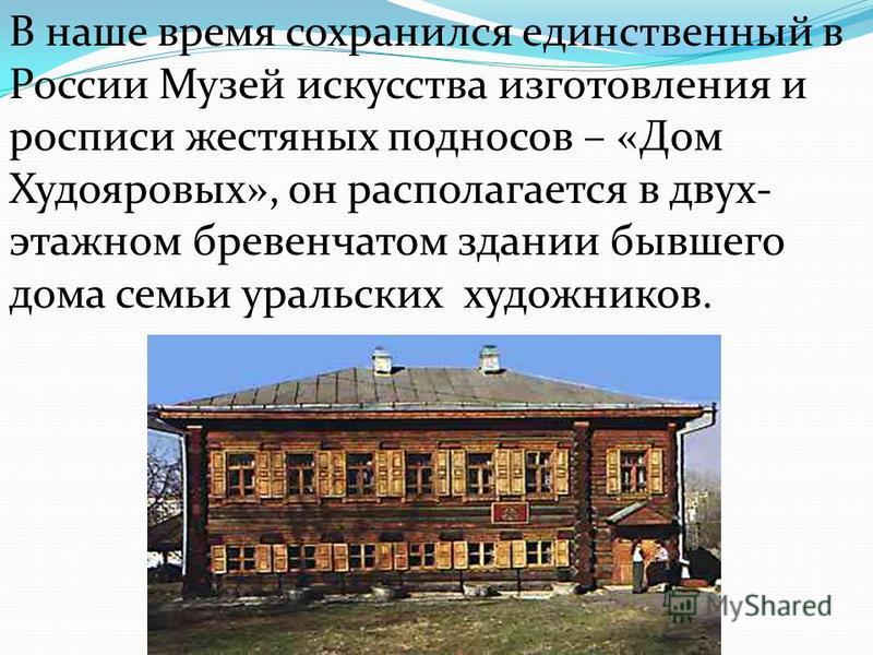 В наше время сохранился единственный в России Музей искусства изготовления и росписи жестяных подносов – «Дом Худояровых», он располагается в двух- этажном бревенчатом здании бывшего дома семьи уральских художников.