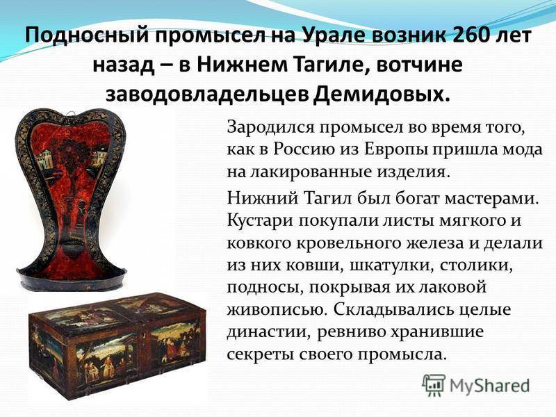 Подносный промысел на Урале возник 260 лет назад – в Нижнем Тагиле, вотчине заводовладельцев Демидовых. Зародился промысел во время того, как в Россию из Европы пришла мода на лакированные изделия. Нижний Тагил был богат мастерами. Кустари покупали л