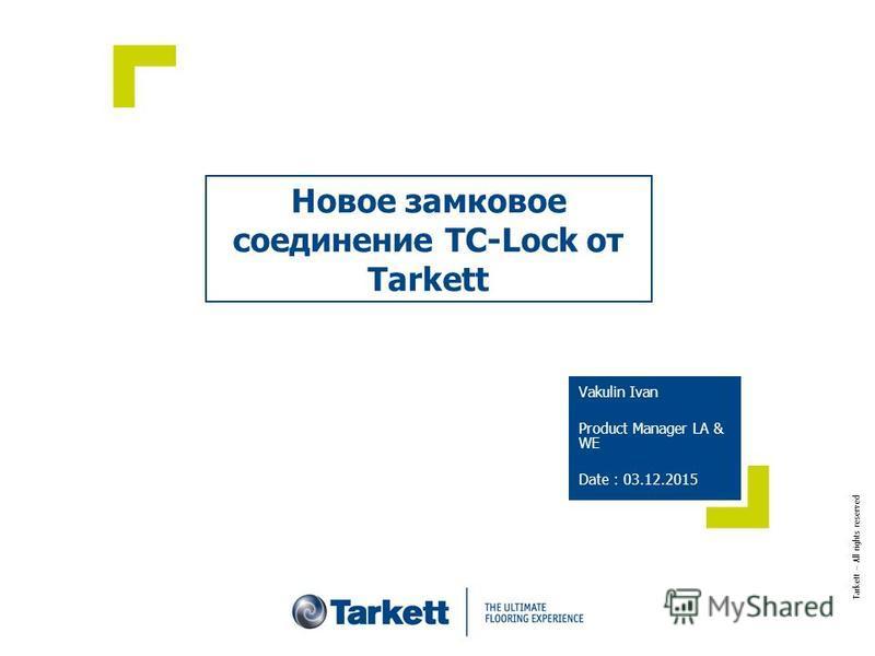 Новое замковое соединение TC-Lock от Tarkett Vakulin Ivan Product Manager LA & WE Date : 03.12.2015 Tarkett – All rights reserved