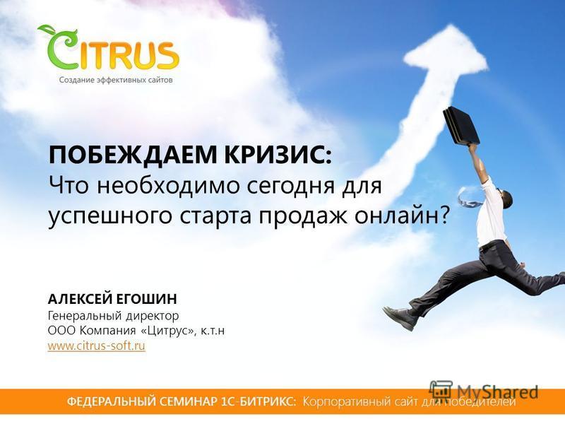 ПОБЕЖДАЕМ КРИЗИС: Что необходимо сегодня для успешного старта продаж онлайн? АЛЕКСЕЙ ЕГОШИН Генеральный директор ООО Компания «Цитрус», к.т.н www.citrus-soft.ru