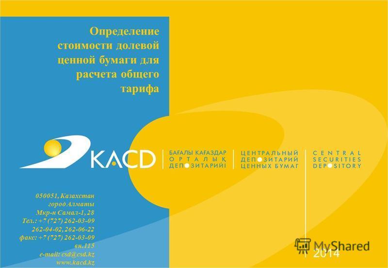 Определение стоимости долевой ценной бумаги для расчета общего тарифа 2014 050051, Казахстан город Алматы Мкр-н Самал-1, 28 Тел.: +7 (727) 262-03-09 262-04-02, 262-06-22 факс: +7 (727) 262-03-09 вн.115 e-mail: csd@csd.kz www.kacd.kz