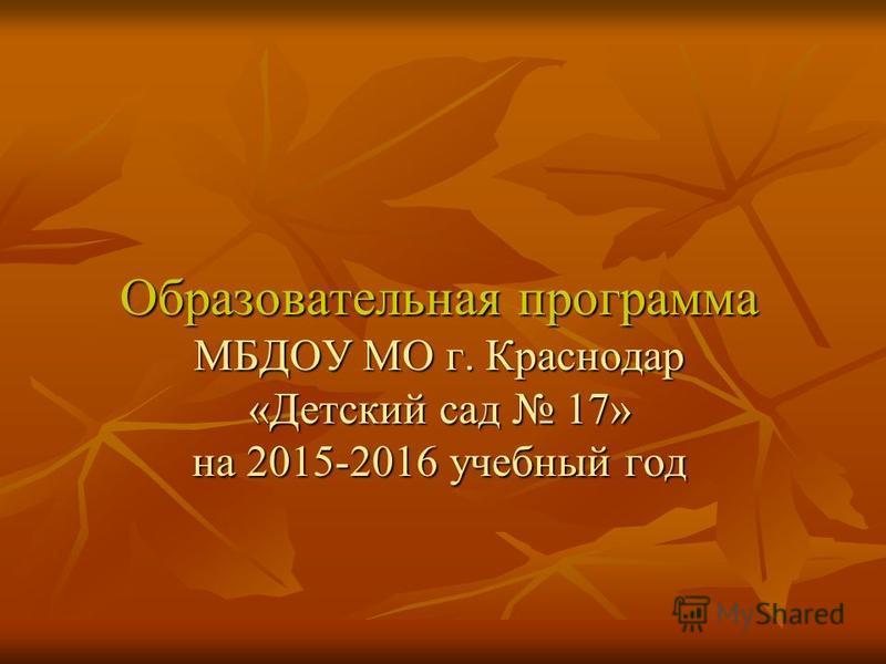 Образовательная программа МБДОУ МО г. Краснодар «Детский сад 17» на 2015-2016 учебный год Образовательная программа МБДОУ МО г. Краснодар «Детский сад 17» на 2015-2016 учебный год