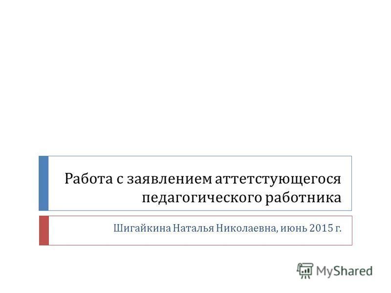 Работа с заявлением аттестующегося педагогического работника Шигайкина Наталья Николаевна, июнь 2015 г.