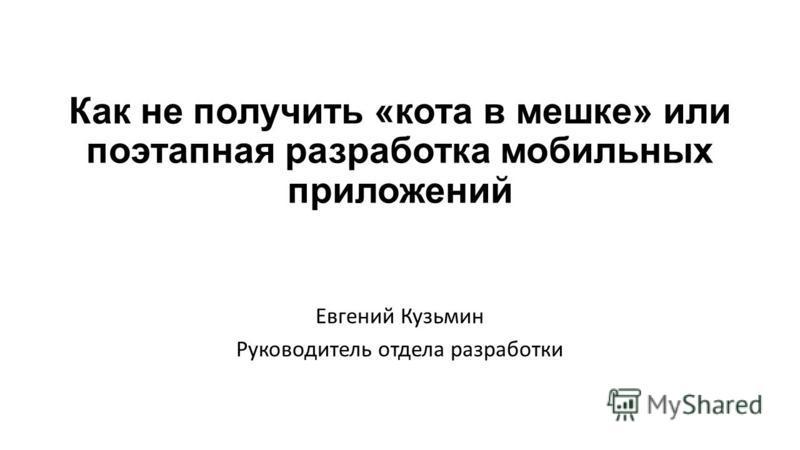 Как не получить «кота в мешке» или поэтапная разработка мобильных приложений Евгений Кузьмин Руководитель отдела разработки