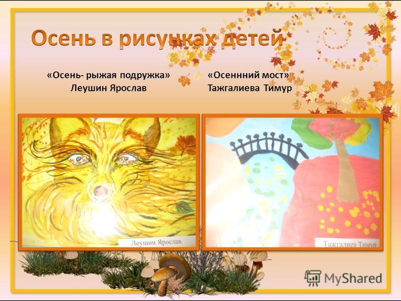 «Осень- рыжая подружка» Леушин Ярослав «Осеннний мост» Тажгалиева Тимур