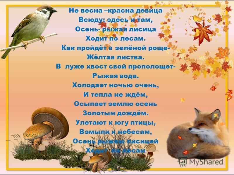 Не весна –красна девица Всюду: здесь и там, Осень- рыжая лисица Ходит по лесам. Как пройдёт в зелёной роще- Жёлтая листва. В луже хвост свой прополощет- Рыжая вода. Холодает ночью очень, И тепла не ждём, Осыпает землю осень Золотым дождём. Улетают к