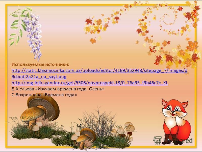 Используемые источники: http://static.klasnaocinka.com.ua/uploads/editor/4169/352948/sitepage_7/images/d 9cbddf2a21a_na_sayt.png http://img-fotki.yandex.ru/get/5506/novprospekt.18/0_76a95_f9b46c7c_XL Е.А.Ульева «Изучаем времена года. Осень» С.Вохринц